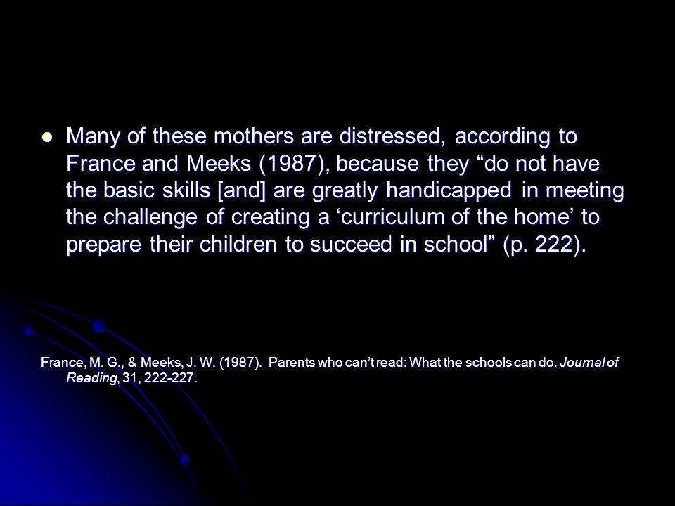 Many of these mothers are distressed, according to France and Meeks (1987), because they do not have the basic skills [and] are greatly handicapped in meeting the challenge of creating a 'curriculum of the home' to prepare their children to succeed in school (p. 222).
